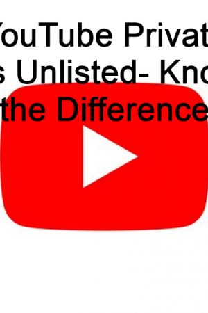 YouTube Private Vs Unlisted- Know the Difference